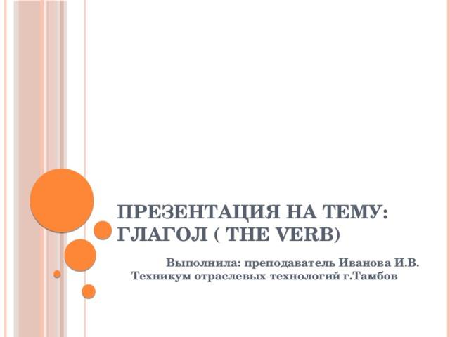 Презентация на тему: Глагол ( THE VERB)  Выполнила: преподаватель Иванова И.В. Техникум отраслевых технологий г.Тамбов