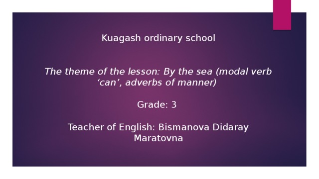 Kuagash ordinary school The theme of the lesson: By the sea (modal verb 'can', adverbs of manner)  Grade: 3 Teacher of English: Bismanova Didaray Maratovna