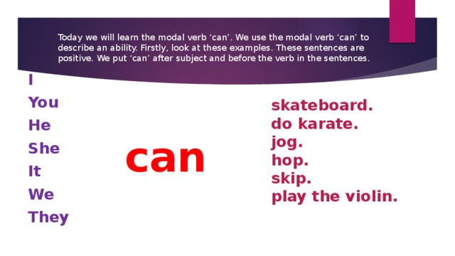 Today we will learn the modal verb 'can'. We use the modal verb 'can' to describe an ability. Firstly, look at these examples. These sentences are positive. We put 'can' after subject and before the verb in the sentences. I You He She It We They  skateboard. do karate. jog. hop. skip. play the violin. can