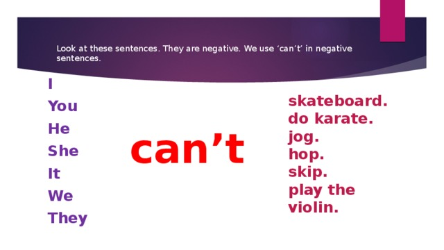Look at these sentences. They are negative. We use 'can't' in negative sentences. I You He She It We They skateboard. do karate. jog. hop. skip. play the violin. can't
