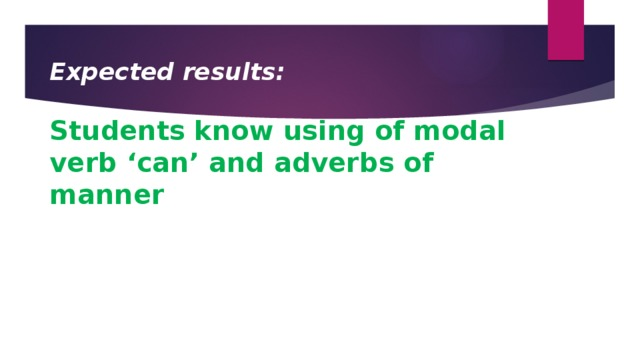 Expected results:  Students know using of modal verb 'can' and adverbs of manner
