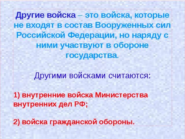 Другие войска – это войска, которые не входят в состав Вооруженных сил Российской Федерации, но наряду с ними участвуют в обороне государства .  Другими войсками считаются: 1) внутренние войска Министерства внутренних дел РФ;  2) войска гражданской обороны.