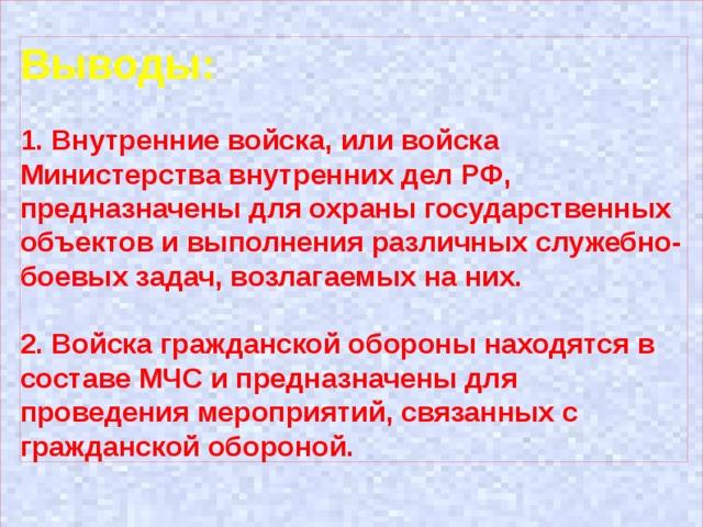 Выводы: 1. Внутренние войска, или войска Министерства внутренних дел РФ, предназначены для охраны государственных объектов и выполнения различных служебно-боевых задач, возлагаемых на них.  2. Войска гражданской обороны находятся в составе МЧС и предназначены для проведения мероприятий, связанных с гражданской обороной.