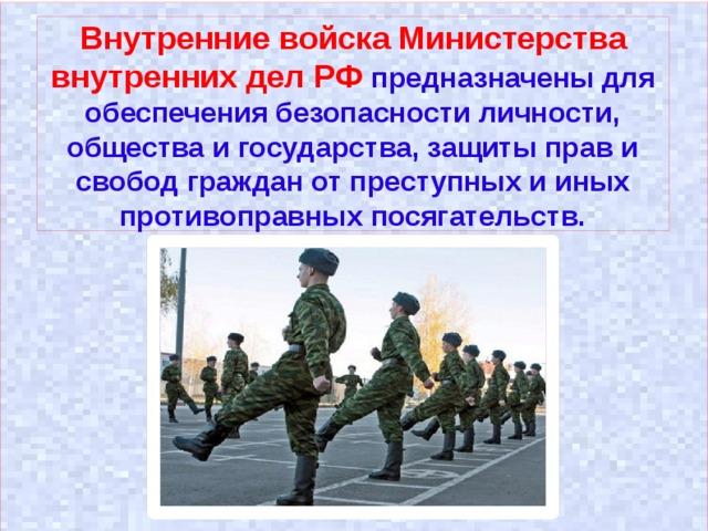 Внутренние войска Министерства внутренних дел РФ предназначены для обеспечения безопасности личности, общества и государства, защиты прав и свобод граждан от преступных и иных противоправных посягательств.