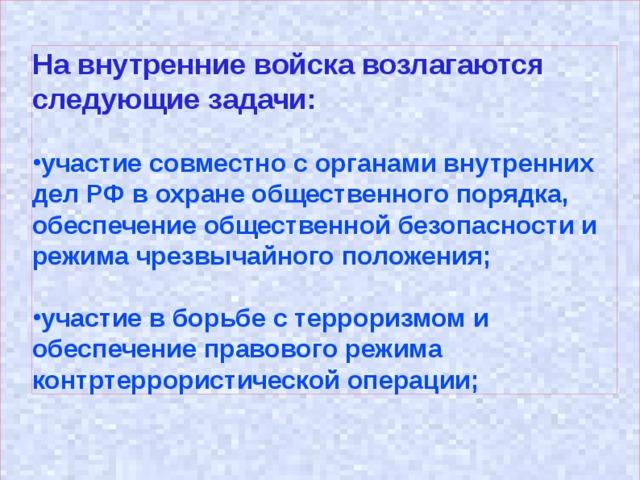 На внутренние войска возлагаются следующие задачи: участие совместно с органами внутренних дел РФ в охране общественного порядка, обеспечение общественной безопасности и режима чрезвычайного положения;