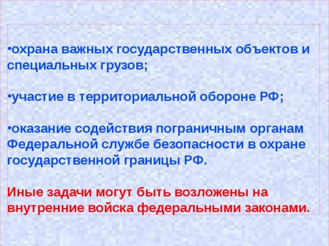 охрана важных государственных объектов и специальных грузов;  участие в территориальной обороне РФ;  оказание содействия пограничным органам Федеральной службе безопасности в охране государственной границы РФ.