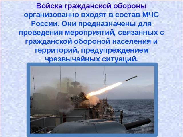 Войска гражданской обороны  организованно входят в состав МЧС России. Они предназначены для проведения мероприятий, связанных с гражданской обороной населения и территорий, предупреждением чрезвычайных ситуаций.