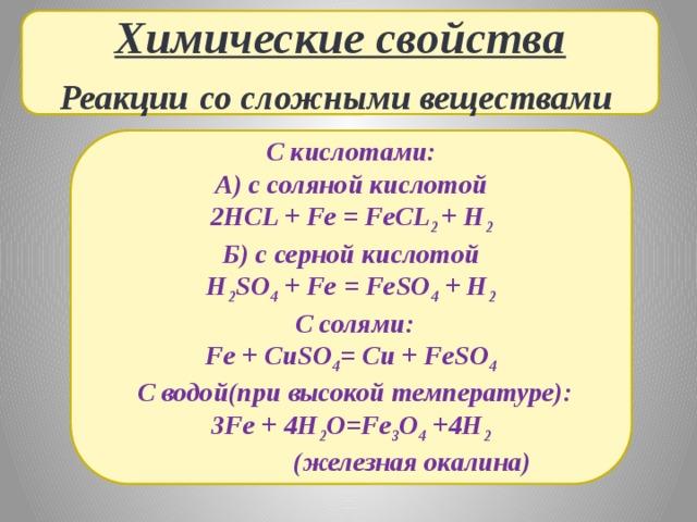 Химические свойства Реакции  со сложными веществами С кислотами: А) с соляной кислотой 2HCL + Fe = FeCL 2 + H 2 Б) с серной кислотой H 2 SO 4 + Fe = FeSO 4 + H 2  С солями: Fe + CuSO 4 = Cu + FeSO 4  С водой(при высокой температуре): 3Fe + 4H 2 O=Fe 3 O 4 +4H 2  (железная окалина)