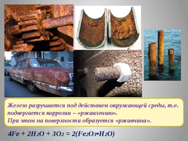 Железо разрушается под действием окружающей среды, т.е. подвергается коррозии – «ржавлению». При этом на поверхности образуется «ржавчина». 4Fe + 2Н 2 О + ЗО 2 = 2(Fe 2 O 3 •Н 2 О)