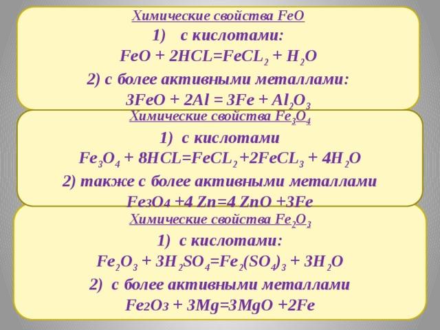Химические свойства FeO  с кислотами: FeO + 2HCL=FeCL 2 + H 2 O 2) с более активными металлами: 3FeO + 2Al = 3Fe + Al 2 O 3 Химические свойства Fe 3 O 4 1) с кислотами Fe 3 O 4 + 8HCL=FeCL 2 +2FeCL 3 + 4H 2 O 2) также с более активными металлами Fe 3 O 4 +4 Zn=4 ZnO +3Fe Химические свойства Fe 2 O 3 1) с кислотами: Fe 2 O 3 + 3H 2 SO 4 =Fe 2 (SO 4 ) 3 + 3H 2 O 2) с более активными металлами Fe 2 O 3 + 3Mg=3MgO +2Fe