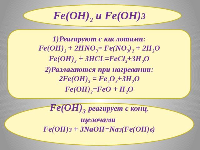Fe(OH) 2 и Fe(OH) 3   1)Реагируют с кислотами: Fe(OH) 2 + 2HNO 3 = Fe(NO 3 ) 2 + 2H 2 O Fe(OH) 3 + 3HCL=FeCl 3 +3H 2 O 2)Разлагаются при нагревании: 2Fe(OH) 3 = Fe 2 O 3 +3H 2 O Fe(OH) 2 =FeO + H 2 O Fe(OH) 3  реагирует с конц. щелочами Fe(OH) 3 + 3NaOH=Na 3 (Fe(OH) 6 )
