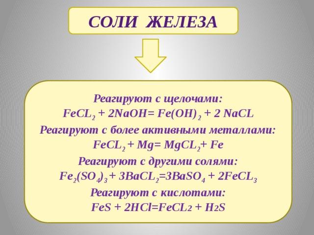 Соли железа Реагируют с щелочами: FeCL 2 + 2NaOH= Fe(OH) 2 + 2 NaCL Реагируют с более активными металлами: FeCL 2 + Mg= MgCL 2 + Fe Реагируют с другими солями: Fe 2 (SO 4 ) 3 + 3BaCL 2 =3BaSO 4 + 2FeCL 3 Реагируют с кислотами: FeS + 2HCl=FeCL 2 + H 2 S