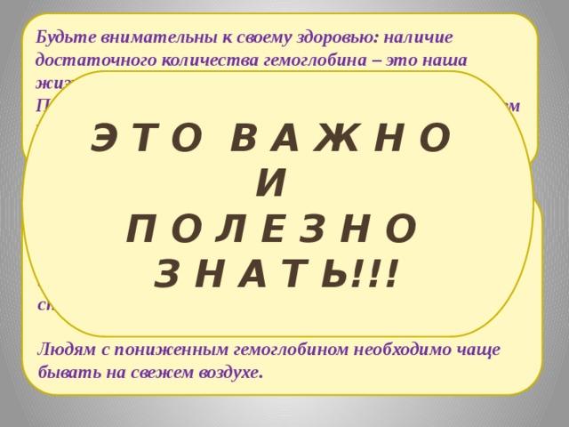 Будьте внимательны к своему здоровью: наличие достаточного количества гемоглобина – это наша жизнь!!! При анемии (недостатке гемоглобина) увеличьте в своем рационе количество нежирного говяжьего мяса и печени, красной икры, а также яичных желтков. Э Т О В А Ж Н О И П О Л Е З Н О З Н А Т Ь!!! При анемии, для приготовления пищи, рекомендуется использовать чугунную посуду. Как показали эксперименты, приготовление и кипячение соуса на протяжении 20 минут в такой посуде, способствует увеличению количества железа в 9 раз.  Людям с пониженным гемоглобином необходимо чаще бывать на свежем воздухе.
