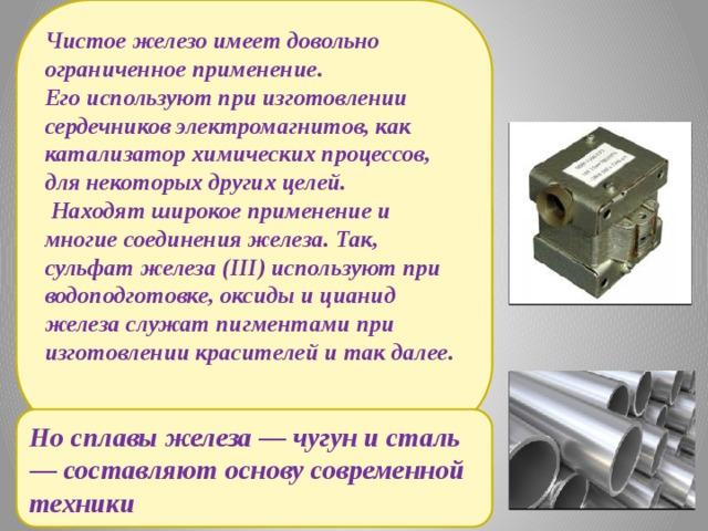 Чистое железо имеет довольно ограниченное применение. Его используют при изготовлении сердечников электромагнитов, как катализатор химических процессов, для некоторых других целей.  Находят широкое применение и многие соединения железа. Так, сульфат железа (III) используют при водоподготовке, оксиды и цианид железа служат пигментами при изготовлении красителей и так далее.    Но сплавы железа — чугун и сталь — составляют основу современной техники