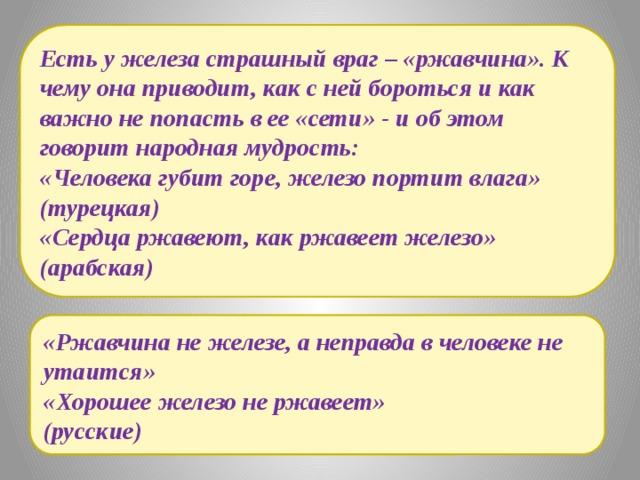 Есть у железа страшный враг – «ржавчина». К чему она приводит, как с ней бороться и как важно не попасть в ее «сети» - и об этом говорит народная мудрость: «Человека губит горе, железо портит влага» (турецкая) «Сердца ржавеют, как ржавеет железо» (арабская) «Ржавчина не железе, а неправда в человеке не утаится» «Хорошее железо не ржавеет» (русские)
