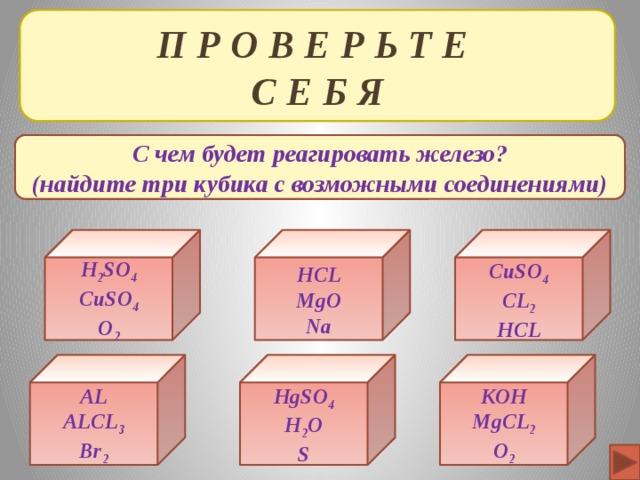 П Р О В Е Р Ь Т Е  С Е Б Я С чем будет реагировать железо? (найдите три кубика с возможными соединениями) CuSO 4 HCL H 2 SO 4 CuSO 4 MgO CL 2 O 2 Na HCL KOH AL HgSO 4 ALCL 3 H 2 O MgCL 2 S Br 2 O 2