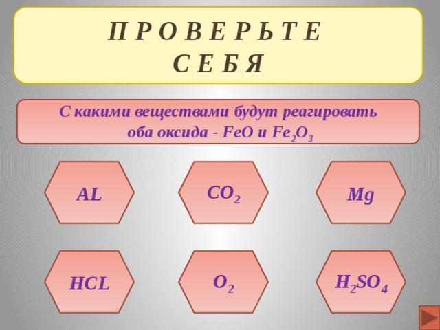 П Р О В Е Р Ь Т Е  С Е Б Я С какими веществами будут реагировать  оба оксида - FeO и Fe 2 O 3 AL Mg CO 2 H 2 SO 4 HCL O 2