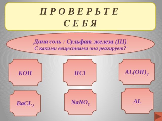 П Р О В Е Р Ь Т Е  С Е Б Я Дана соль : Сульфат железа (III) С какими веществами она реагирует? KOH AL(OH) 3 HCl AL NaNO 3 BaCL 2