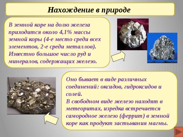 Нахождение в природе В земной коре на долю железа приходится около 4,1% массы земной коры (4-е место среди всех элементов, 2-е среди металлов). Известно большое число руд и минералов, содержащих железо. Оно бывает в виде различных соединений: оксидов, гидроксидов и солей. В свободном виде железо находят в метеоритах, изредка встречается самородное железо (феррит) в земной коре как продукт застывания магмы.