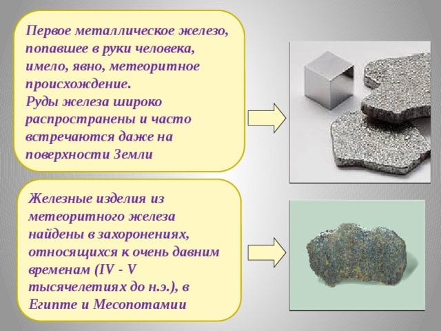 Первое металлическое железо, попавшее в руки человека, имело, явно, метеоритное происхождение. Руды железа широко распространены и часто встречаются даже на поверхности Земли Железные изделия из метеоритного железа найдены в захоронениях, относящихся к очень давним временам (IV - V тысячелетиях до н.э.), в Египте и Месопотамии