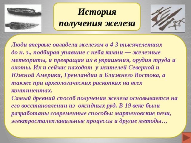 История получения железа Люди впервые овладели железом в 4-3 тысячелетиях до н. э., подбирая упавшие с неба камни — железные метеориты, и превращая их в украшения, орудия труда и охоты. Их и сейчас находят у жителей Северной и Южной Америки, Гренландии и Ближнего Востока, а также при археологических раскопках на всех континентах. Самый древний способ получения железа основывается на его восстановлении из оксидных руд. В 19 веке были разработаны современные способы: мартеновские печи, электросталеплавильные процессы и другие методы…