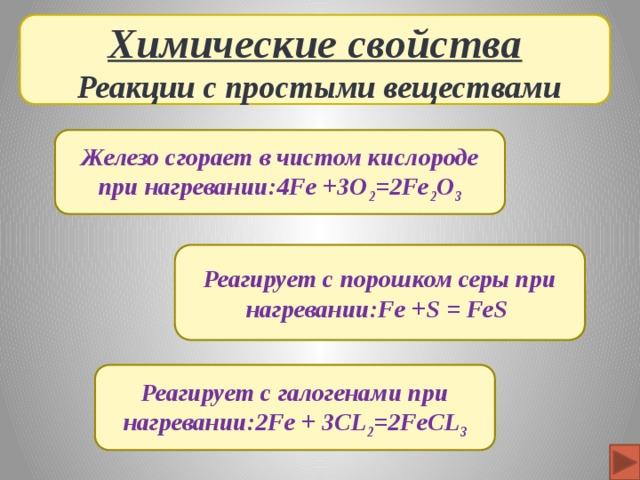 Химические свойства  Реакции с простыми веществами Железо сгорает в чистом кислороде при нагревании:4Fe +3O 2 =2Fe 2 O 3 Реагирует с порошком серы при нагревании:Fe +S = FeS  Реагирует с галогенами при нагревании:2Fe + 3CL 2 =2FeCL 3
