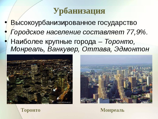 Урбанизация Высокоурбанизированное государство Городское население составляет 77,9%. Наиболее крупные города – Торонто, Монреаль, Ванкувер, Оттава, Эдмонтон Торонто Монреаль