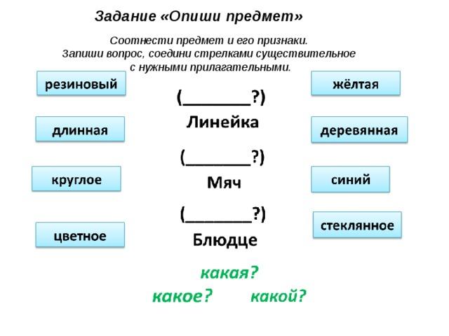 Задание «Опиши предмет» Соотнести предмет и его признаки. Запиши вопрос, соедини стрелками существительное с нужными прилагательными.