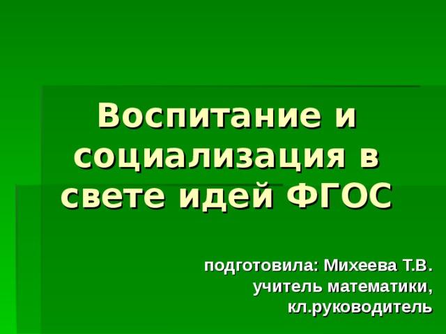 Воспитание и социализация в свете идей ФГОС подготовила: Михеева Т.В. учитель математики, кл.руководитель