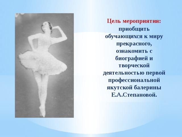 Цель мероприятия: приобщить обучающихся к миру прекрасного, ознакомить с биографией и творческой деятельностью первой профессиональной якутской балерины Е.А.Степановой.