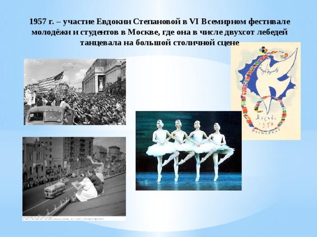 1957 г. – участие Евдокии Степановой в VI Всемирном фестивале молодёжи и студентов в Москве, где она в числе двухсот лебедей танцевала на большой столичной сцене
