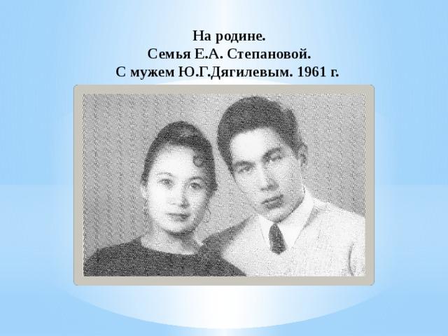На родине.  Семья Е.А. Степановой.  С мужем Ю.Г.Дягилевым. 1961 г.