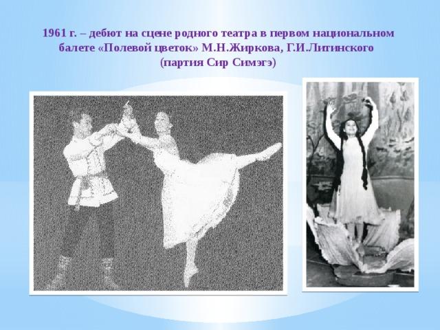 1961 г. – дебют на сцене родного театра в первом национальном балете «Полевой цветок» М.Н.Жиркова, Г.И.Литинского (партия Сир Симэгэ)