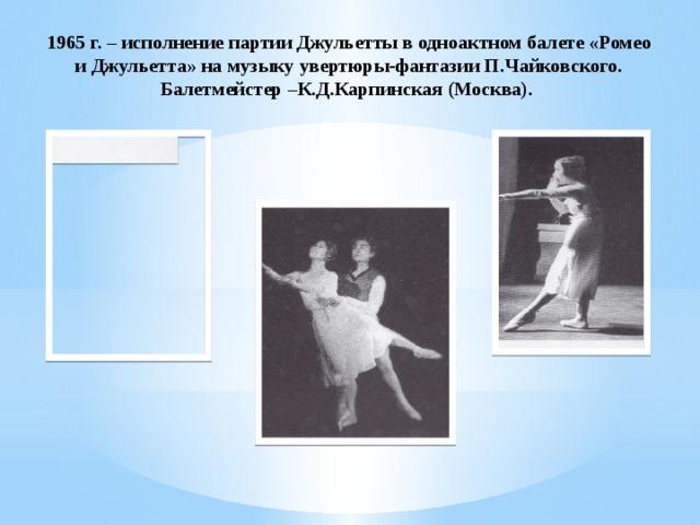 1965 г. – исполнение партии Джульетты в одноактном балете «Ромео и Джульетта» на музыку увертюры-фантазии П.Чайковского. Балетмейстер –К.Д.Карпинская (Москва).