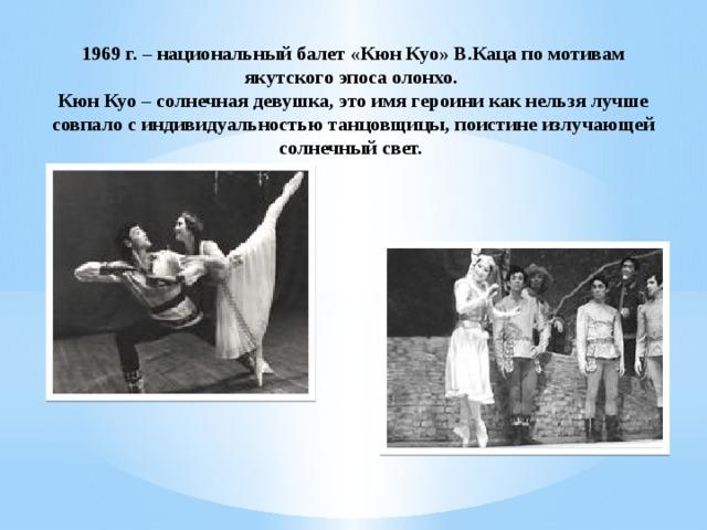 1969 г. – национальный балет «Кюн Куо» В.Каца по мотивам якутского эпоса олонхо. Кюн Куо – солнечная девушка, это имя героини как нельзя лучше совпало с индивидуальностью танцовщицы, поистине излучающей солнечный свет.