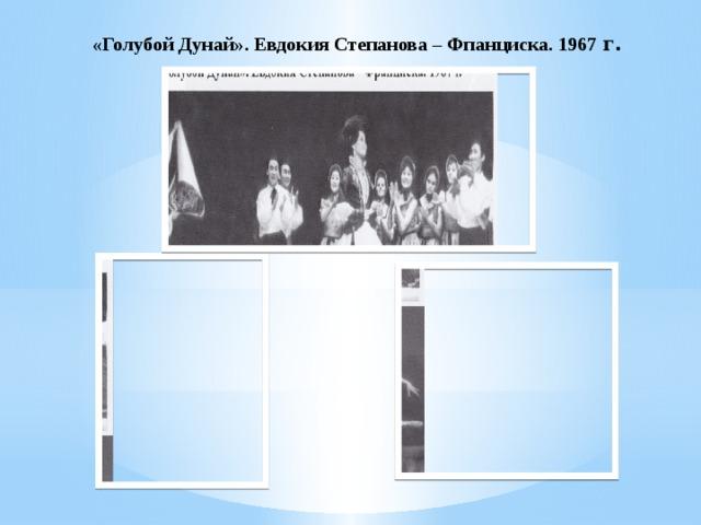 «Голубой Дунай». Евдокия Степанова – Фпанциска. 1967 г.