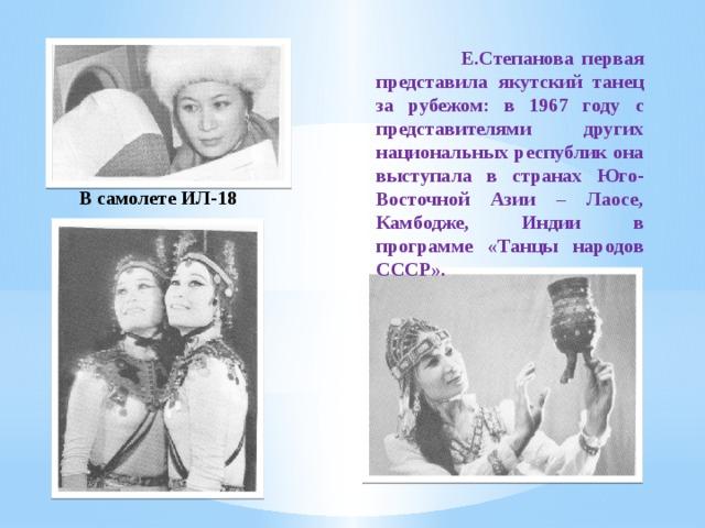 Е.Степанова первая представила якутский танец за рубежом: в 1967 году с представителями других национальных республик она выступала в странах Юго-Восточной Азии – Лаосе, Камбодже, Индии в программе «Танцы народов СССР». В самолете ИЛ-18