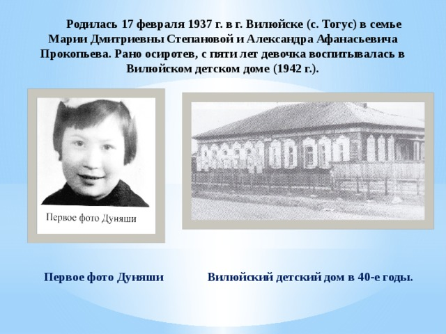 Родилась 17 февраля 1937 г. в г. Вилюйске (с. Тогус) в семье Марии Дмитриевны Степановой и Александра Афанасьевича Прокопьева. Рано осиротев, с пяти лет девочка воспитывалась в Вилюйском детском доме (1942 г.).   Вилюйский детский дом в 40-е годы. Первое фото Дуняши