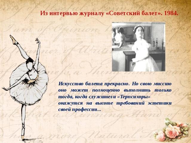 Из интервью журналу «Советский балет». 1984. Искусство балета прекрасно. Но свою миссию оно может полноценно выполнить только тогда, когда служители «Терпсихоры» окажутся на высоте требований эстетики своей профессии...