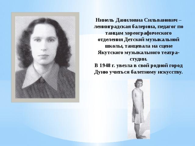 Нинель Даниловна Сильванович – ленинградская балерина, педагог по танцам хореографического отделения Детской музыкальной школы, танцевала на сцене Якутского музыкального театра-студии.  В 1948 г. увезла в свой родной город Дуню учиться балетному искусству.