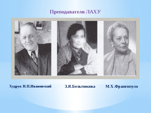 Преподаватели ЛАХУ М.Х.Франгопуло З.Я.Бельтюкова Худрук Н.П.Ивановский