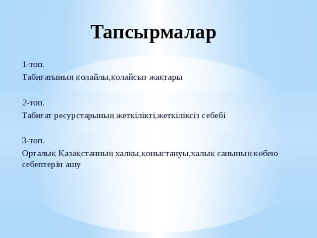 Тапсырмалар 1-топ. Табиғатының қолайлы,қолайсыз жақтары 2-топ. Табиғат ресурстарының жеткілікті,жеткіліксіз себебі 3-топ. Орталық Қазақстанның халқы,қоныстануы,халық санының көбею себептерін ашу