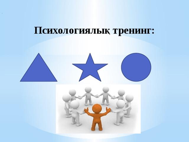 . Психологиялық тренинг: