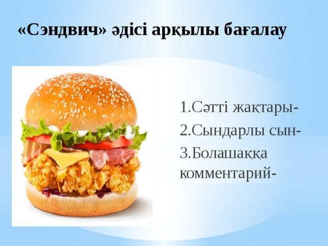 «Сэндвич» әдісі арқылы бағалау 1.Сәтті жақтары- 2.Сындарлы сын- 3.Болашаққа комментарий-