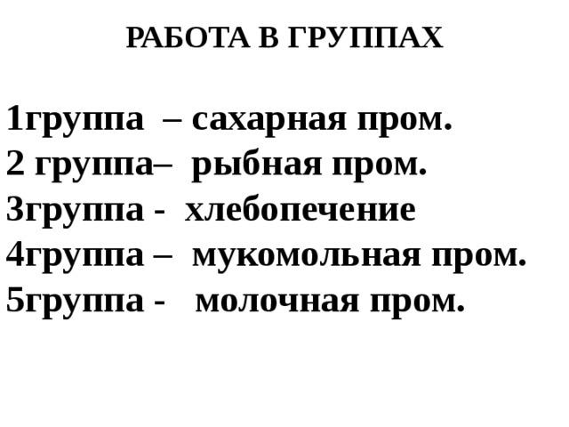 РАБОТА В ГРУППАХ  1группа – сахарная пром. 2 группа– рыбная пром. 3группа - хлебопечение 4группа – мукомольная пром. 5группа - молочная пром.