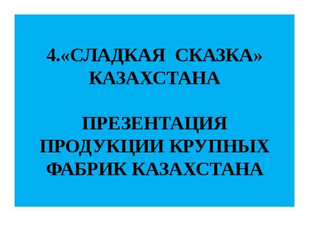4.«СЛАДКАЯ СКАЗКА»  КАЗАХСТАНА   ПРЕЗЕНТАЦИЯ ПРОДУКЦИИ КРУПНЫХ ФАБРИК КАЗАХСТАНА