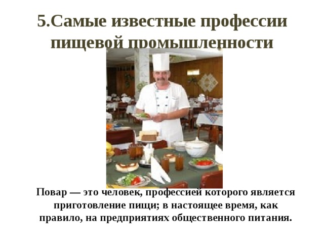 5.Самые известные профессии пищевой промышленности Повар — это человек, профессией которого является приготовление пищи; в настоящее время, как правило, на предприятиях общественного питания.