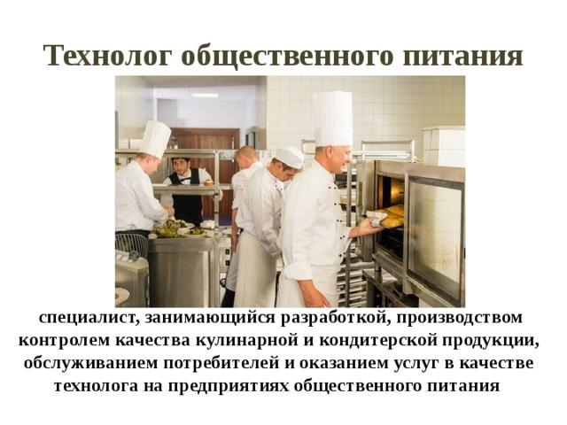Технолог общественного питания  специалист, занимающийся разработкой, производством контролем качества кулинарной и кондитерской продукции, обслуживанием потребителей и оказанием услуг в качестве технолога на предприятиях общественного питания
