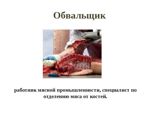 Обвальщик работник мясной промышленности, специалист по отделению мяса от костей.