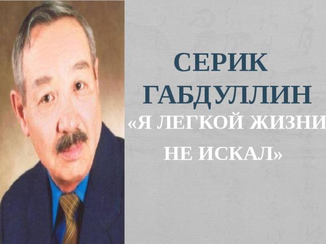 Серик Габдуллин «Я легкой жизни не искал»